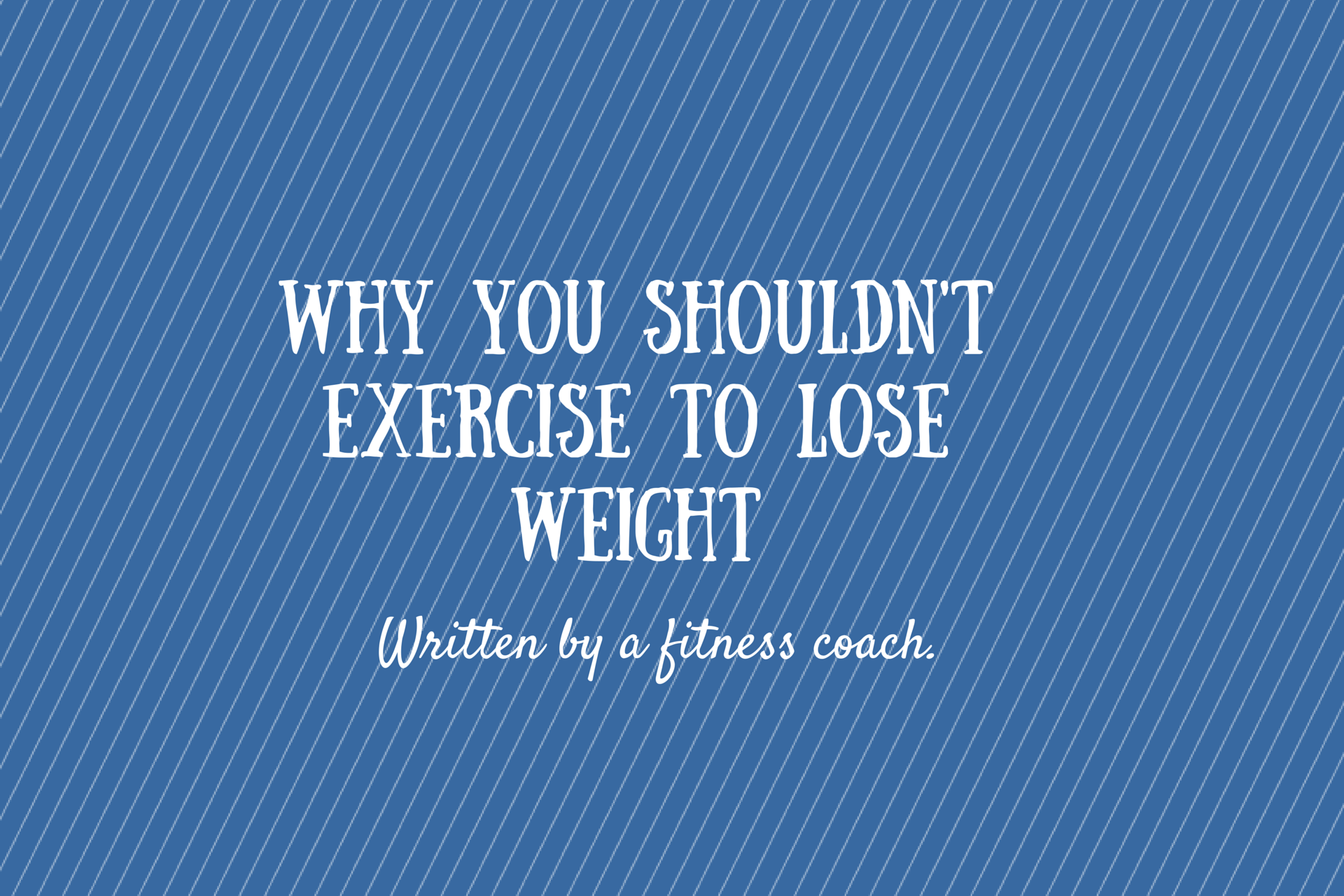 Why you shouldn't exercise to lose weight