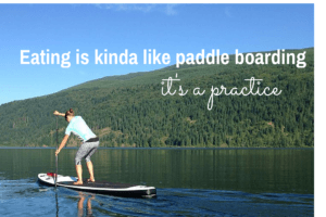 Eating is like paddle boarding: It's a practice