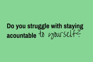 Keeping accountable to yourself.