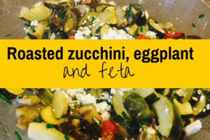 Roasted Zucchini & Eggplant (and more!)