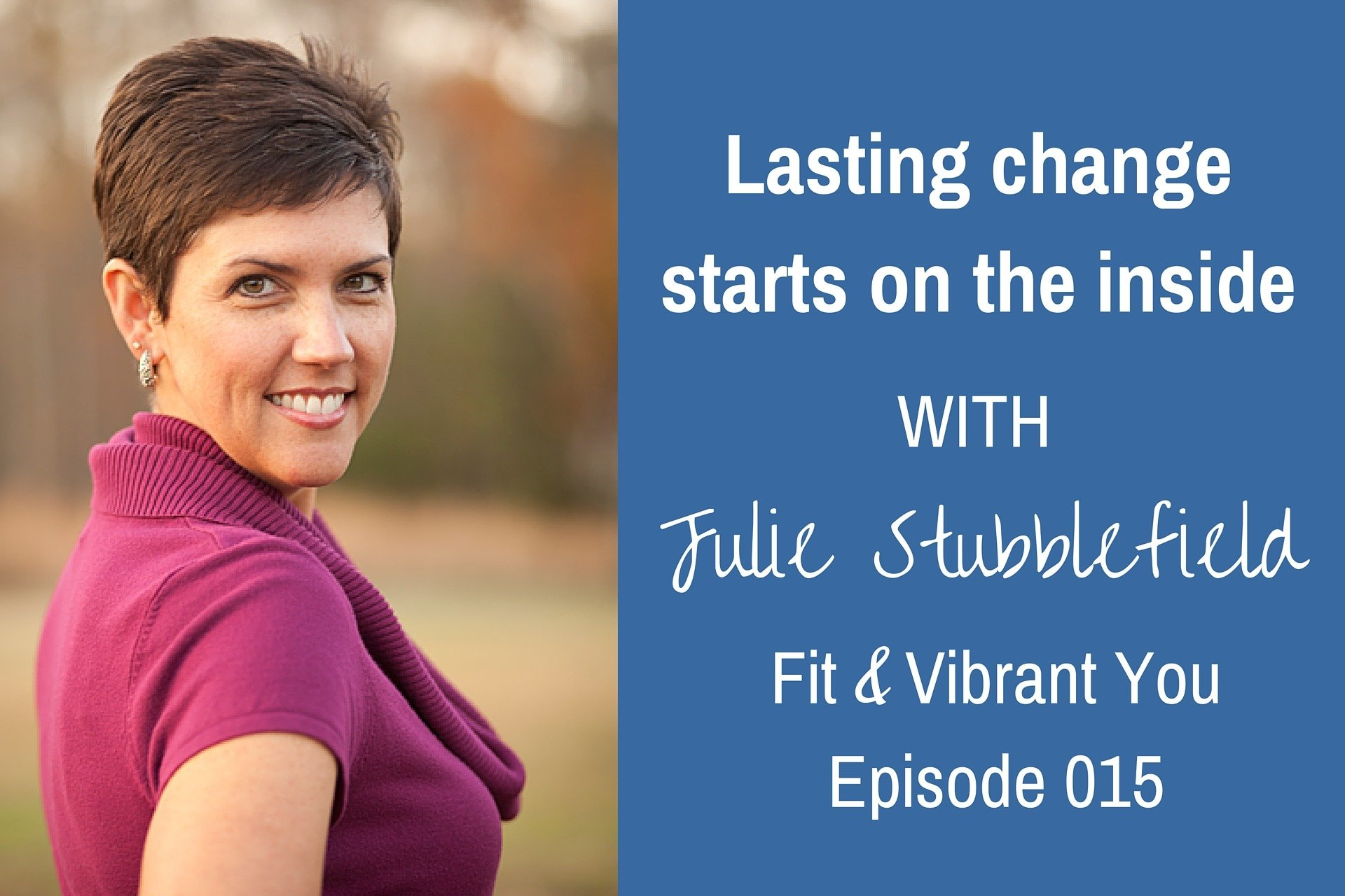 FVY 015: Lasting Change Start on the Inside with Julie Stubblefield