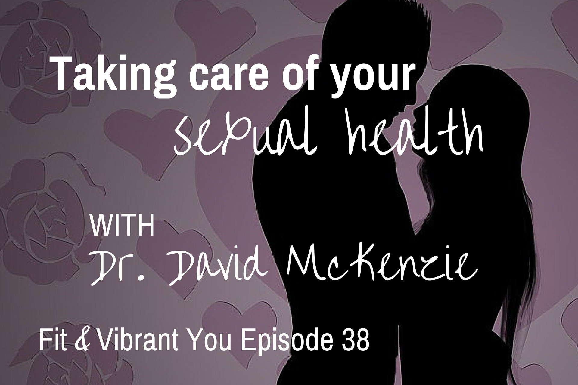FVY 38: Taking Care of your Sexual Health with Dr. David McKenzie