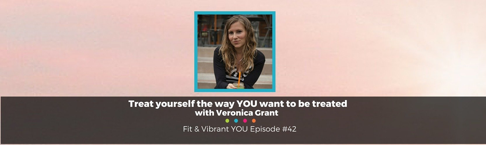 FVY 42: Treat yourself the way YOU want to be treated with Veronica Grant