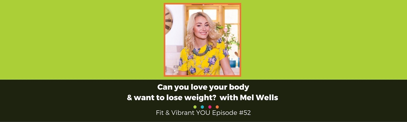 FVY 52: Can you love your body and want to lose weight? with Mel Wells