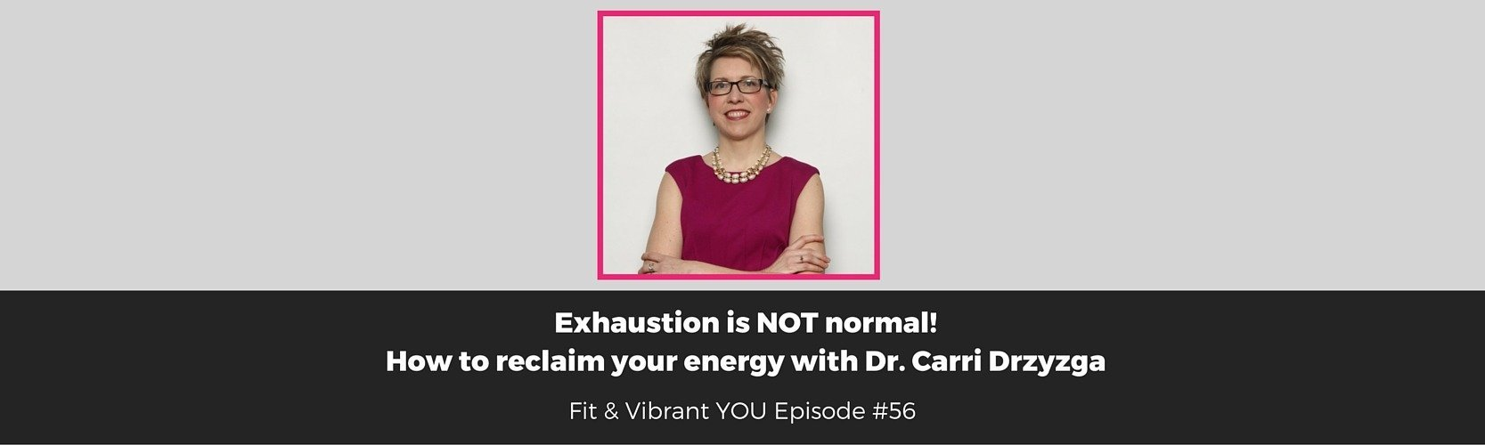FVY 56: Exhaustion is NOT normal!  How to reclaim your Energy with Dr. Carri Drzyzga