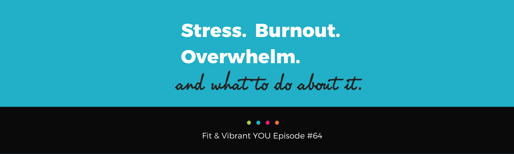 FVY 64: Stress. Burnout. Overwhelm.  And what to do about it.