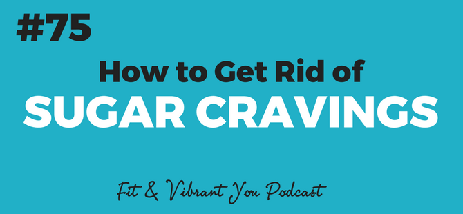 76: How to Get Rid of Sugar Cravings