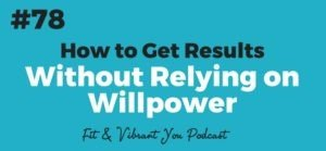 FVY 78: How to Get Results without Relying on Willpower