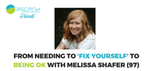 From needing to 'fix yourself' to being OK with Melissa Shafer, (97)
